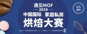遇见MOF  第三届中国国际家庭私房烘焙赛事盛大开启